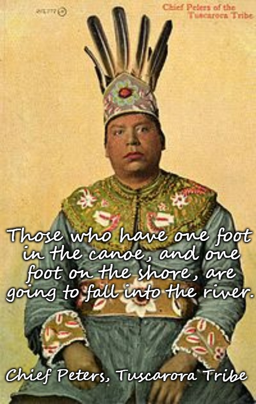 Tuscarora Wisdom  Chief Peters |  Those who have one foot; in the canoe, and one; foot on the shore, are; going to fall into the river. Chief Peters, Tuscarora Tribe | image tagged in native american,native americans,american indians,tribe,indian chief,indian chiefs | made w/ Imgflip meme maker