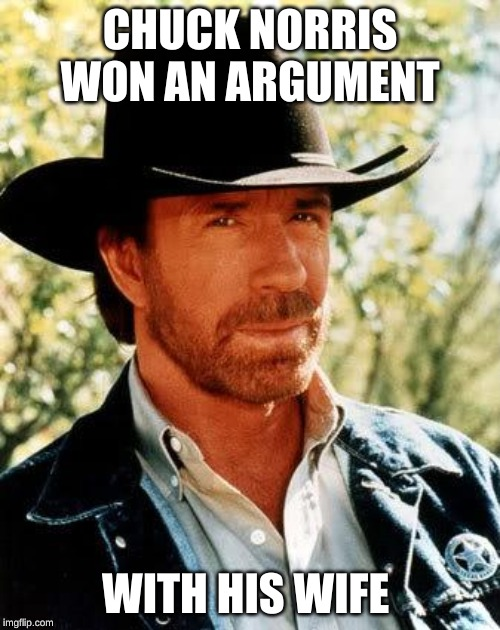 My final meme before hiatus - I'll be back in a week, miss you all! | CHUCK NORRIS WON AN ARGUMENT WITH HIS WIFE | image tagged in memes,chuck norris,marriage,bye bye,confused dafuq jack sparrow what,busy | made w/ Imgflip meme maker