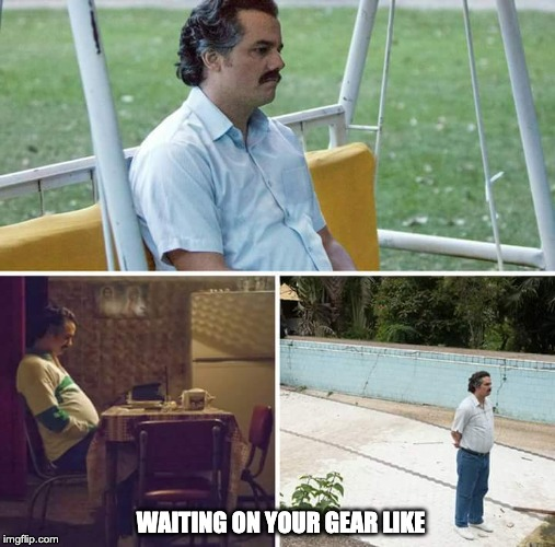 Sad Pablo Escobar Meme |  WAITING ON YOUR GEAR LIKE | image tagged in sad pablo escobar | made w/ Imgflip meme maker