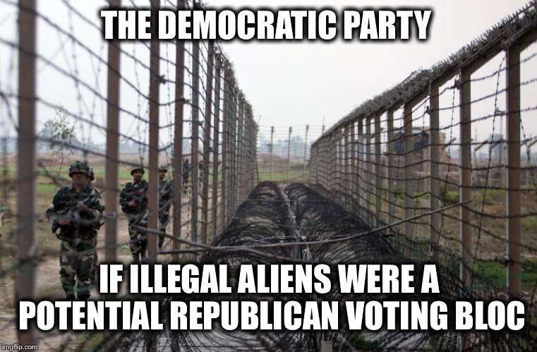 THE DEMOCRATIC PARTY IF ILLEGAL ALIENS WERE A POTENTIAL REPUBLICAN VOTING BLOC | image tagged in border wall,democratic party,republican party,mexican wall | made w/ Imgflip meme maker