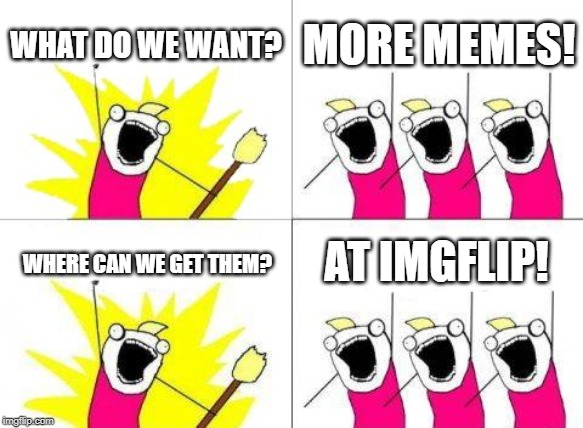 Help IMGFLIP to make advertisement | WHAT DO WE WANT? MORE MEMES! WHERE CAN WE GET THEM? AT IMGFLIP! | image tagged in memes,what do we want,imgflip | made w/ Imgflip meme maker