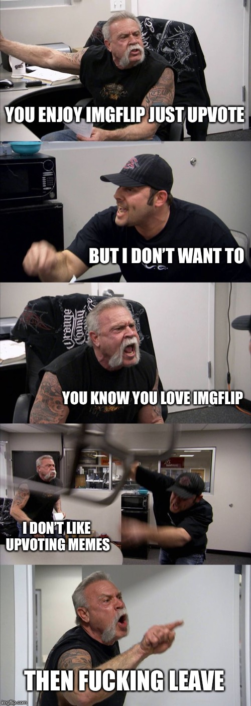 American Chopper Argument Meme | YOU ENJOY IMGFLIP JUST UPVOTE BUT I DON'T WANT TO YOU KNOW YOU LOVE IMGFLIP I DON'T LIKE UPVOTING MEMES THEN F**KING LEAVE | image tagged in memes,american chopper argument | made w/ Imgflip meme maker