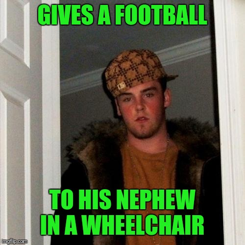 Scumbag Steve | GIVES A FOOTBALL TO HIS NEPHEW IN A WHEELCHAIR | image tagged in memes,scumbag steve | made w/ Imgflip meme maker