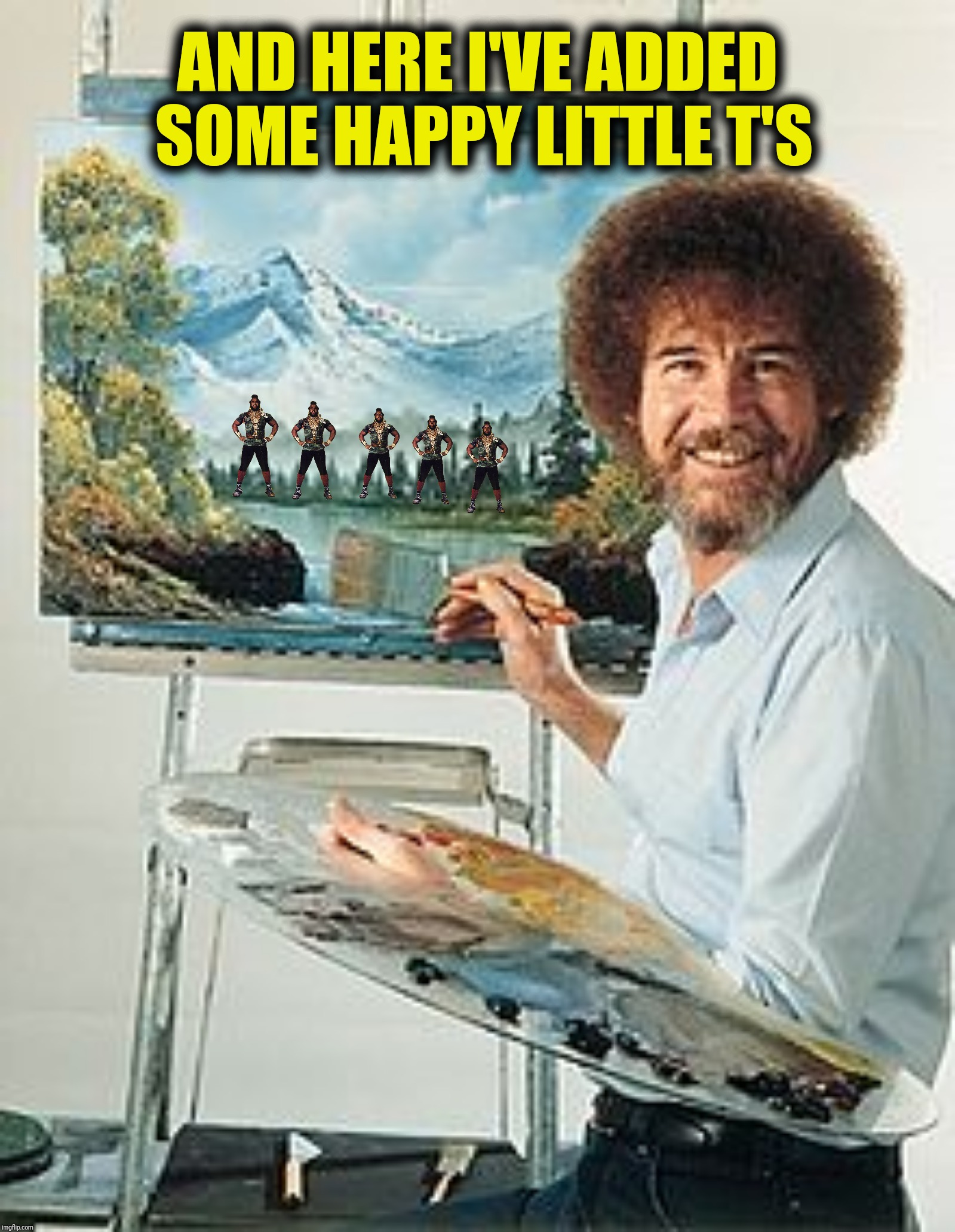 Bad Photoshop Sunday presents:  Not sure they're happy (or little) | AND HERE I'VE ADDED SOME HAPPY LITTLE T'S | image tagged in bad photoshop sunday,mr t,bob ross,happy little trees | made w/ Imgflip meme maker