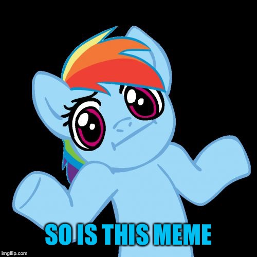 Pony Shrugs Meme | SO IS THIS MEME | image tagged in memes,pony shrugs | made w/ Imgflip meme maker