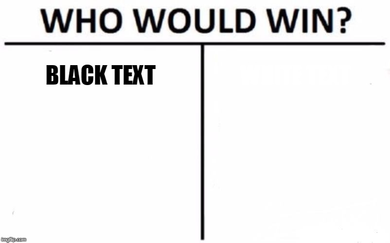 Hmm... | BLACK TEXT WHITE TEXT | image tagged in memes,who would win | made w/ Imgflip meme maker