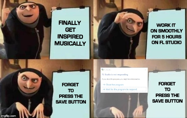 Gru Meme - Composer | FINALLY GET INSPIRED MUSICALLY WORK IT ON SMOOTHLY FOR 5 HOURS ON FL STUDIO FORGET TO PRESS THE SAVE BUTTON FORGET TO PRESS THE SAVE BUTTON | image tagged in music,gru meme,composer,music composer | made w/ Imgflip meme maker