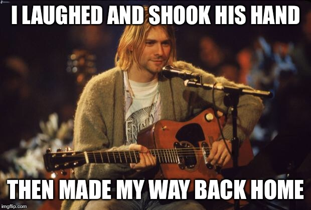 Kurt Cobain | I LAUGHED AND SHOOK HIS HAND THEN MADE MY WAY BACK HOME | image tagged in kurt cobain | made w/ Imgflip meme maker