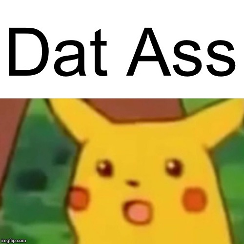 Surprised Pikachu Meme | Dat Ass | image tagged in memes,surprised pikachu | made w/ Imgflip meme maker