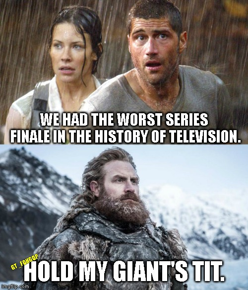 Game of Throwup | WE HAD THE WORST SERIES FINALE IN THE HISTORY OF TELEVISION. HOLD MY GIANT'S TIT. GT_FOHGOP | image tagged in lost,tv show,game of thrones,tormund,season 8 ep 6 | made w/ Imgflip meme maker