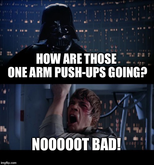 Star Wars No Meme | HOW ARE THOSE ONE ARM PUSH-UPS GOING? NOOOOOT BAD! | image tagged in memes,star wars no | made w/ Imgflip meme maker
