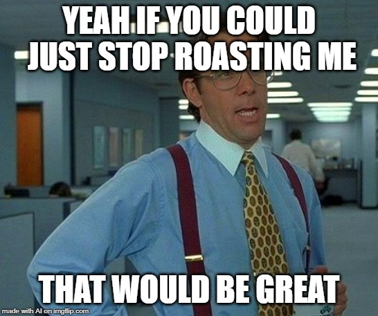 AI came up with this meme | YEAH IF YOU COULD JUST STOP ROASTING ME THAT WOULD BE GREAT | image tagged in memes,that would be great,ai,ai meme,roast,stop reading the tags | made w/ Imgflip meme maker