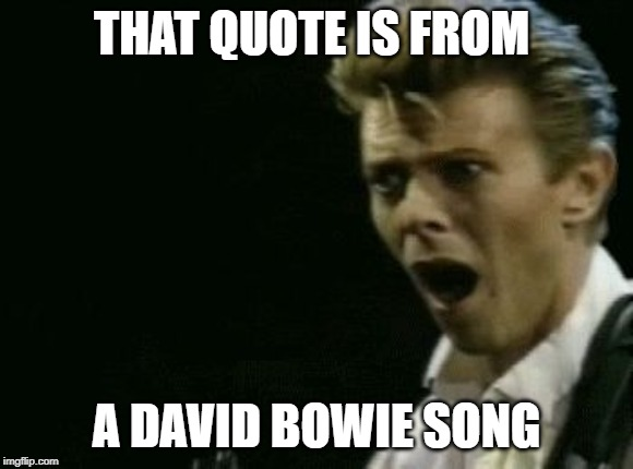 Offended David Bowie | THAT QUOTE IS FROM A DAVID BOWIE SONG | image tagged in offended david bowie | made w/ Imgflip meme maker