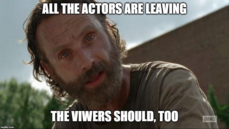 Rick Grimes | ALL THE ACTORS ARE LEAVING THE VIWERS SHOULD, TOO | image tagged in rick grimes | made w/ Imgflip meme maker