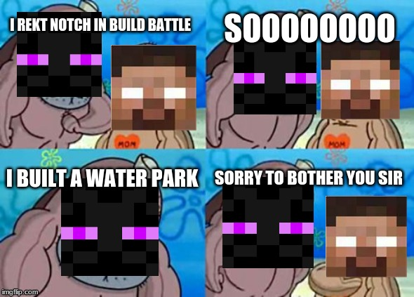 How Tough Are You Meme |  SOOOOOOOO; I REKT NOTCH IN BUILD BATTLE; I BUILT A WATER PARK; SORRY TO BOTHER YOU SIR | image tagged in memes,how tough are you | made w/ Imgflip meme maker