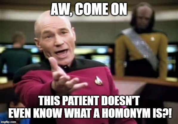 AW, COME ON THIS PATIENT DOESN'T EVEN KNOW WHAT A HOMONYM IS?! | image tagged in memes,picard wtf | made w/ Imgflip meme maker