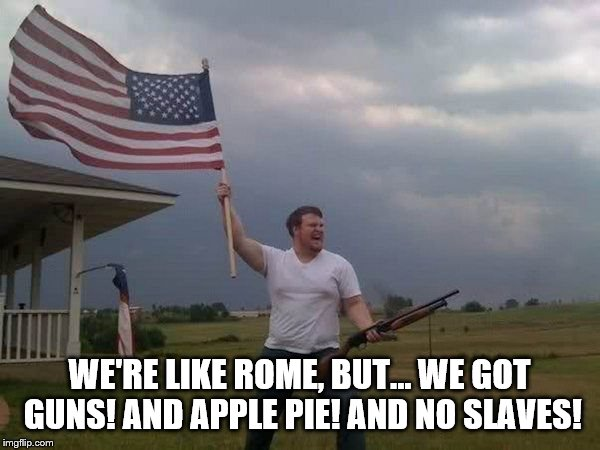 American flag shotgun guy | WE'RE LIKE ROME, BUT... WE GOT GUNS! AND APPLE PIE! AND NO SLAVES! | image tagged in american flag shotgun guy | made w/ Imgflip meme maker