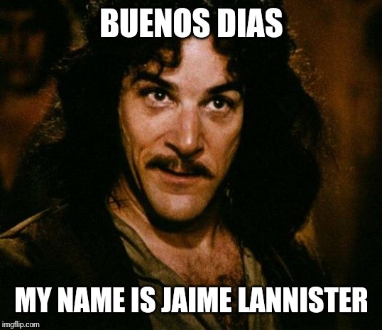Inigo Montoya |  BUENOS DIAS; MY NAME IS JAIME LANNISTER | image tagged in memes,inigo montoya | made w/ Imgflip meme maker