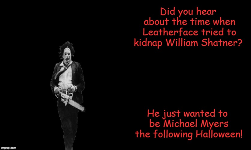 Got some Horror Movie Humor for ya! | Did you hear about the time when Leatherface tried to kidnap William Shatner? He just wanted to be Michael Myers the following Halloween! | image tagged in william shatner,leatherface,michael myers,halloween,memes,jokes | made w/ Imgflip meme maker