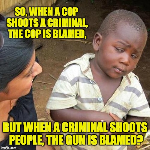 Third World Skeptical Kid | SO, WHEN A COP SHOOTS A CRIMINAL, THE COP IS BLAMED, BUT WHEN A CRIMINAL SHOOTS PEOPLE, THE GUN IS BLAMED? | image tagged in memes,third world skeptical kid | made w/ Imgflip meme maker