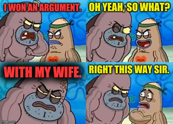 This guys not only tough, he's magical! | I WON AN ARGUMENT. OH YEAH, SO WHAT? WITH MY WIFE. RIGHT THIS WAY SIR. | image tagged in memes,how tough are you,spongebob,wife,tough guy,funny | made w/ Imgflip meme maker