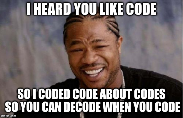 I heard you like code so I coded code about code so you can decode when you code