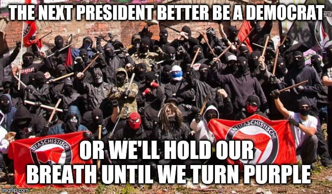 . . . and stamp their little feet | THE NEXT PRESIDENT BETTER BE A DEMOCRAT OR WE'LL HOLD OUR BREATH UNTIL WE TURN PURPLE | image tagged in antifa,warning sign,spoiled brats,tantrum,destruction,breaking bad | made w/ Imgflip meme maker