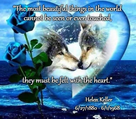 "Wolves - Quote by Helen Keller, The First Deaf- Blind Person To Graduate From College | ""The most beautiful things in the world Helen Keller cannot be seen or even touched, they must be felt with the heart."" 6/27/1880 - 6/1/1968 