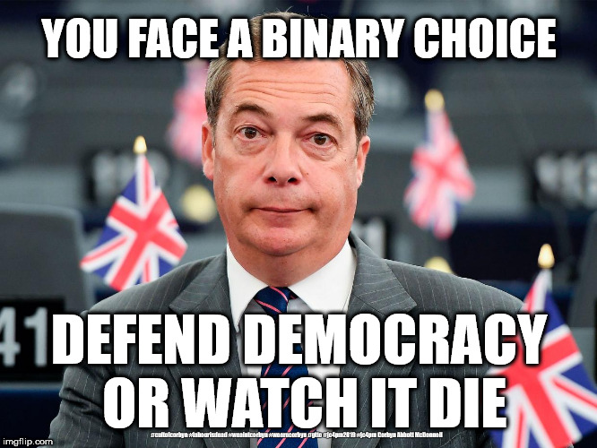 The Brexit Party - defend democracy or watch it die | YOU FACE A BINARY CHOICE DEFEND DEMOCRACY OR WATCH IT DIE #cultofcorbyn #labourisdead #weaintcorbyn #wearecorbyn #gtto #jc4pm2019 #jc4pm Cor | image tagged in funny,remoaners,stop brexit,eu mep elections,lib dem leave,bollocks to brexit | made w/ Imgflip meme maker