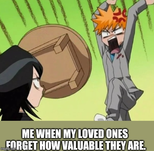 They should never forget that! >:( | ME WHEN MY LOVED ONES FORGET HOW VALUABLE THEY ARE. | image tagged in man throwing a table,values | made w/ Imgflip meme maker