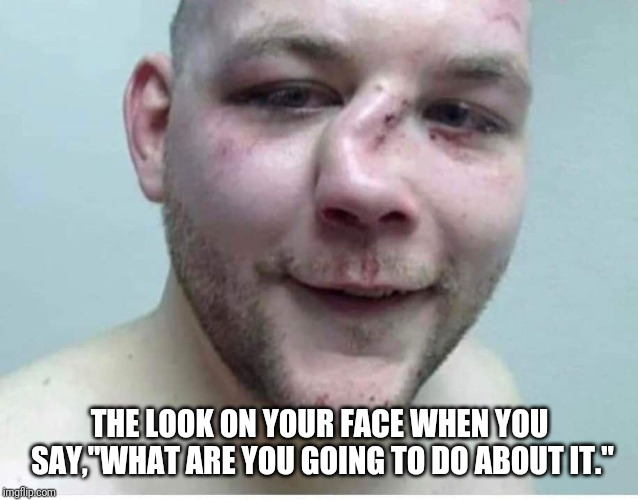 "THE LOOK ON YOUR FACE WHEN YOU SAY,""WHAT ARE YOU GOING TO DO ABOUT IT."" 