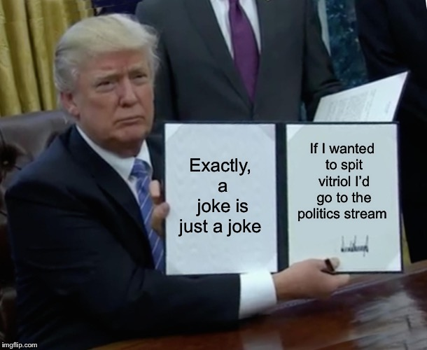 Trump Bill Signing Meme | Exactly, a joke is just a joke If I wanted to spit vitriol I'd go to the politics stream | image tagged in memes,trump bill signing | made w/ Imgflip meme maker