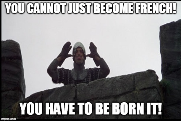 YOU CANNOT JUST BECOME FRENCH! YOU HAVE TO BE BORN IT! | made w/ Imgflip meme maker