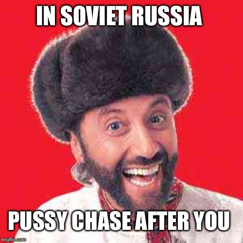 IN SOVIET RUSSIA PUSSY CHASE AFTER YOU | made w/ Imgflip meme maker