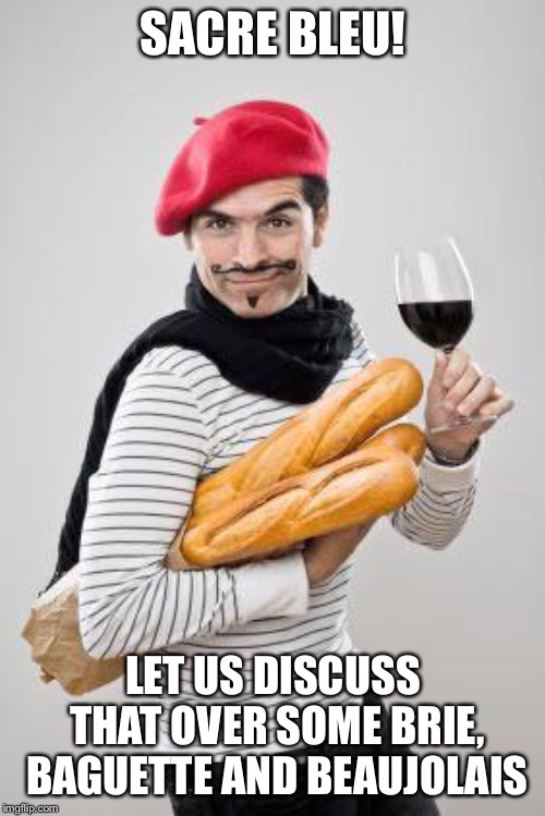 SACRE BLEU! LET US DISCUSS THAT OVER SOME BRIE, BAGUETTE AND BEAUJOLAIS | made w/ Imgflip meme maker