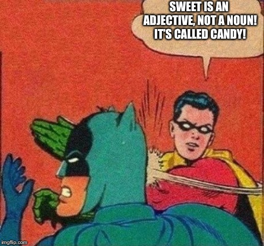 Robin Slaps Batman | SWEET IS AN ADJECTIVE, NOT A NOUN! IT'S CALLED CANDY! | image tagged in robin slaps batman | made w/ Imgflip meme maker