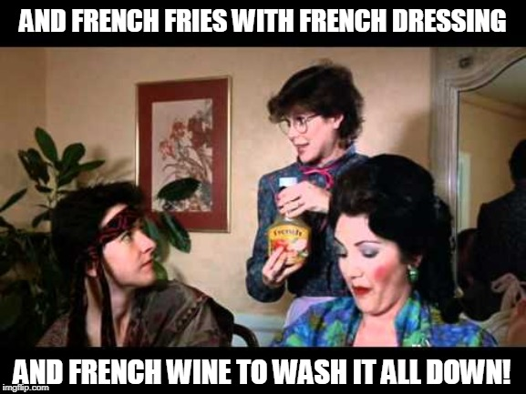 AND FRENCH FRIES WITH FRENCH DRESSING AND FRENCH WINE TO WASH IT ALL DOWN! | made w/ Imgflip meme maker