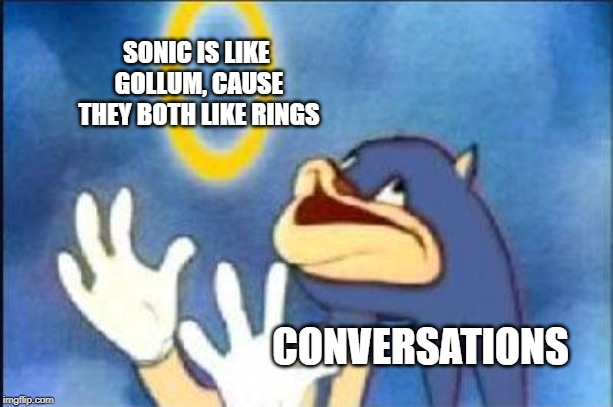 Just for fun | SONIC IS LIKE GOLLUM, CAUSE THEY BOTH LIKE RINGS CONVERSATIONS | image tagged in sonic derp | made w/ Imgflip meme maker