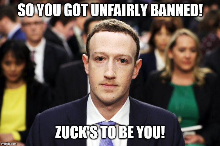 zuckers |  SO YOU GOT UNFAIRLY BANNED! ZUCK'S TO BE YOU! | image tagged in mark zuckerberg | made w/ Imgflip meme maker