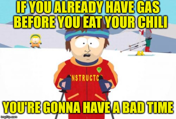 You're Gonna Have a Bad Time | IF YOU ALREADY HAVE GAS  BEFORE YOU EAT YOUR CHILI YOU'RE GONNA HAVE A BAD TIME | image tagged in memes,super cool ski instructor,you're gonna have a bad time,chili,gas,fart | made w/ Imgflip meme maker
