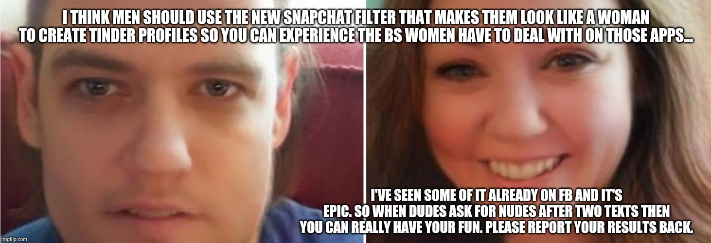 Gender swap | I THINK MEN SHOULD USE THE NEW SNAPCHAT FILTER THAT MAKES THEM LOOK LIKE A WOMAN TO CREATE TINDER PROFILES SO YOU CAN EXPERIENCE THE BS WOME | image tagged in gender,gender studies,tinder,face swap | made w/ Imgflip meme maker