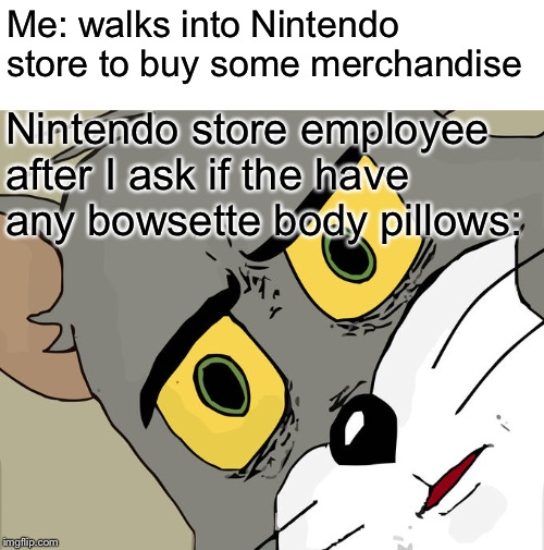 Unsettled Tom | Me: walks into Nintendo store to buy some merchandise Nintendo store employee after I ask if the have any bowsette body pillows: | image tagged in memes,unsettled tom,nintendo,bowsette | made w/ Imgflip meme maker