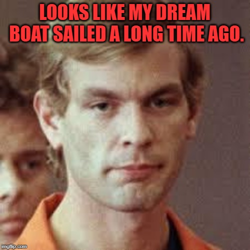 Jeffrey Dahmer | LOOKS LIKE MY DREAM BOAT SAILED A LONG TIME AGO. | image tagged in jeffrey dahmer | made w/ Imgflip meme maker