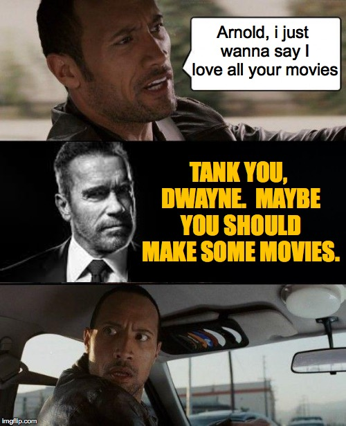 I don't think he's a snob.  Maybe nothing's caught his attention yet  ( : | Arnold, i just wanna say I love all your movies TANK YOU, DWAYNE.  MAYBE YOU SHOULD MAKE SOME MOVIES. | image tagged in memes,the rock driving,arnold schwarzenegger,a list | made w/ Imgflip meme maker