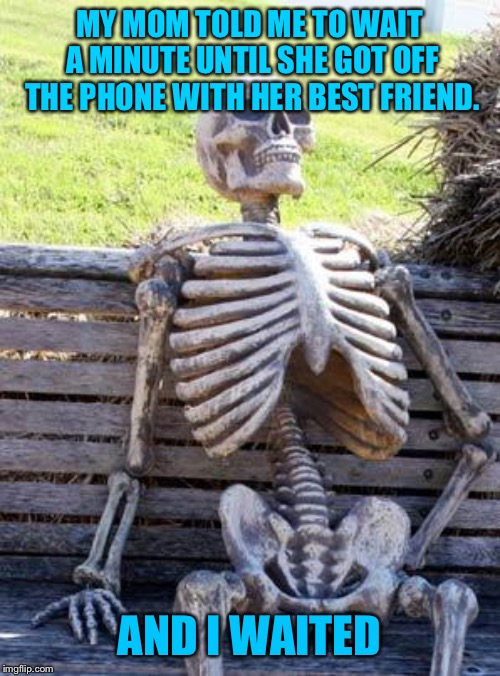 Waiting Skeleton | MY MOM TOLD ME TO WAIT A MINUTE UNTIL SHE GOT OFF THE PHONE WITH HER BEST FRIEND. AND I WAITED | image tagged in memes,waiting skeleton | made w/ Imgflip meme maker