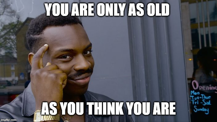 You can't if you don't: Age | YOU ARE ONLY AS OLD AS YOU THINK YOU ARE | image tagged in you can't if you don't,age,getting old,getting older | made w/ Imgflip meme maker