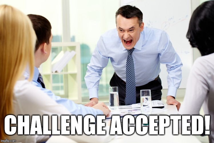 mean boss | CHALLENGE ACCEPTED! | image tagged in mean boss | made w/ Imgflip meme maker