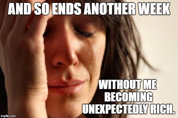 First World Problems | AND SO ENDS ANOTHER WEEK WITHOUT ME BECOMING UNEXPECTEDLY RICH. | image tagged in memes,first world problems,random,rich | made w/ Imgflip meme maker
