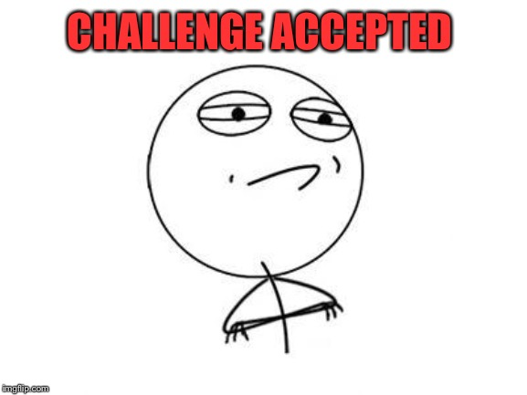 Challenge Accepted Rage Face Meme | CHALLENGE ACCEPTED | image tagged in memes,challenge accepted rage face | made w/ Imgflip meme maker