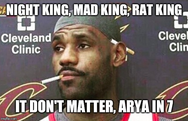 Arya in 7 | NIGHT KING, MAD KING, RAT KING IT DON'T MATTER, ARYA IN 7 | image tagged in lebron cigarette,game of thrones,arya stark,hbo,season 8,lebron james | made w/ Imgflip meme maker